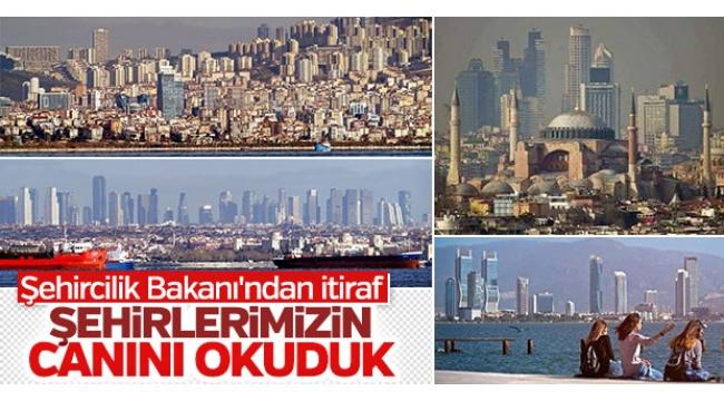 Bakan Özhaseki: 'Şehirlerimizin canına okumuşuz'