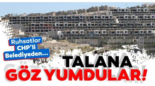 CHP'li belediyelerBodrum'daki talana göz yumdu!