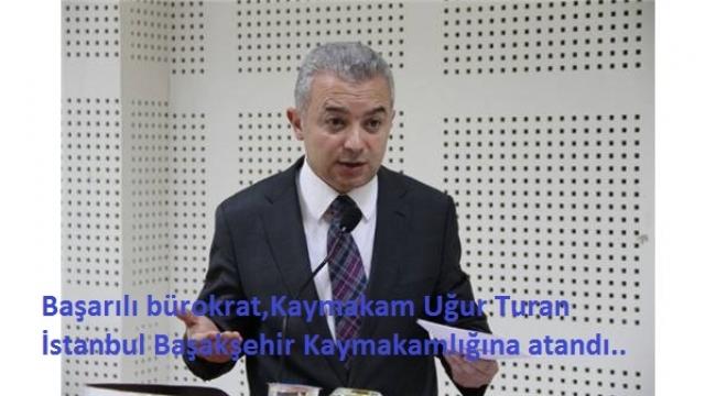 Turgutlu Kaymakamı Uğur Turan, İstanbul Başakşehir Kaymakamlığına atandı..