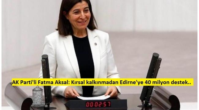 AK Parti'li Fatma Aksal: Kırsal kalkınmadan Edirne'ye 40 milyon destek.