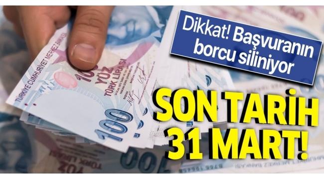 Dikkat! Başvuranın borcu siliniyor! Son tarih 31 Mart...
