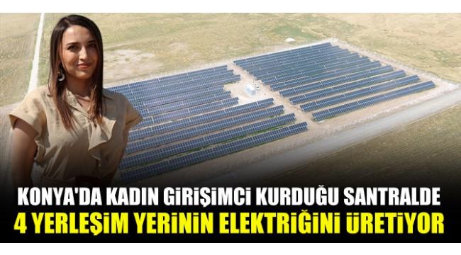 Konya'da kadın girişimci kurduğu santralde 4 yerleşim yerinin elektriğini üretiyor